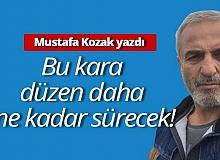 """Mustafa Kozak yazdı: """"Bu kara düzen daha ne kadar sürecek"""""""