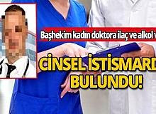 Başhekim, kadın doktoru ilaç ve alkolle bayıltarak cinsel istismarda bulundu