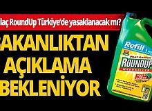 Katil ilaç RoundUp ile ilgili Tarım ve Orman ile Sağlık Bakanlığından açıklama bekleniyor