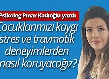 """Klinik Psikolog Pınar Kadıoğlu yazdı: """"Çocuklarımızı kaygı, stres ve travmatik deneyimlerden nasıl koruyacağız""""?"""