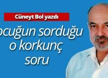 Cüneyt Bol yazdı: Çocuğun sorduğu  o korkunç soru!