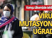 Komşu ülkemizde korona virüs mutasyona uğradı