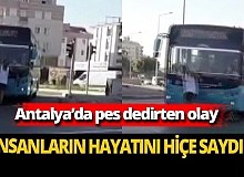 Antalya'da insanların hayatını hiçe saydı