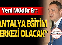 """Antalya haber: Yeni Müdür Er: """"Antalya eğitim merkezi olacak"""""""