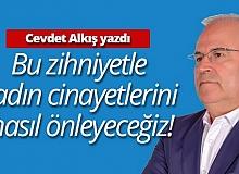 """Cevdet Alkış yazdı: """"Bu zihniyetle kadın cinayetlerini nasıl önleyeceğiz!"""""""