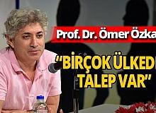"""Prof. Dr. Ömer Özkan: """"Birçok ülkeden talep var"""""""