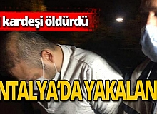 Antalya haber: Kardeş katili Antalya'da yakalandı
