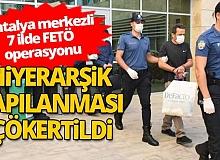 Antalya merkezli 7 ilde FETÖ operasyonu