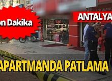 Antalya son dakika: Apartman dairesinde patlama!