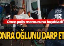 Polis memuru bıçaklandı, oğlu darp edildi