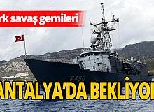 Savaş gemilerinin Antalya'daki bekleyişi sürüyor