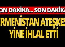Son dakika... Ermenistan ateşkesi yine ihlal etti