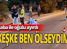 """Antalya'da Baba-oğlu ayıran kaza: """"Keşke ben ölseydim"""""""