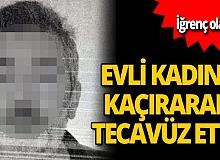 İstanbul'da evli kadını kaçırarak tecavüz etti