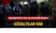 Antalya'da 6 eve eş zamanlı baskın