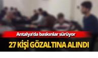 Antalya'da baskınlar sürüyor