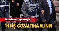 Antalya'daki operasyonda 11 kişi gözaltına alındı