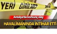 Antalya havalimanında intihar etti