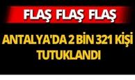 Antalya'da 2 bin 321 kişi tutuklandı