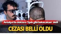 Antalya'da doktora 'Eşek gibi bakacaksın' dedi