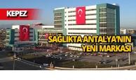 Sağlıkta Antalya'nın yeni markası: Kepez Devlet Hastanesi