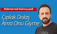 Mehmet Sait Dalmış yazdı: Çıplak dolaş ama onu giyme!