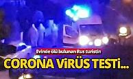 Alanya'da evinde ölü bulunan Rus turistin korona virüs testi...