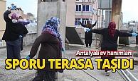 Antalyalı ev hanımları sporu terasa taşıdı
