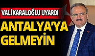 """Antalya Valisi Karaloğlu uyardı: """"Antalya'ya gelmeyin"""""""