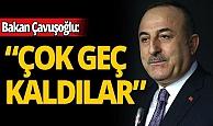 Dışişleri Bakanı Mevlüt Çavuşoğlu: Çok geç kaldılar
