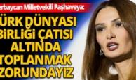 Ganire Paşhayeva : Türk Dünyası Birliği ya olacak ya olacak
