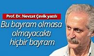 """Prof.Dr Nevzat Çevik yazdı: """"Bu bayram olmasa, olmayacaktı hiçbir bayram"""""""