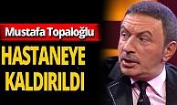 Mustafa Topaloğlu fenalaştı! Hastaneye kaldırıldı