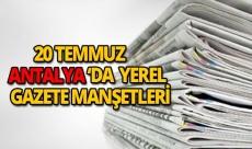 20 Temmuz 2018 Antalya'nın yerel gazete manşetleri