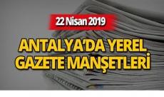 22 Nisan 2019 Antalya'nın yerel gazete manşetleri