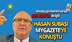 Antalya gündemini sarsan ses kaydı ile ilgili İYİ Parti Milletvekili Hasan Subaşı MYGazete'ye konuştu