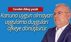 """Cevdet Alkış yazdı: """"Kanuna uygun olmayan uygulama duyguları öfkeye dönüştürür"""""""