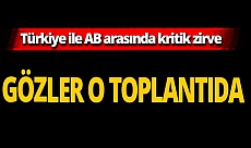 SON DAKİKA! Türkiye ile AB arasında kritik zirve