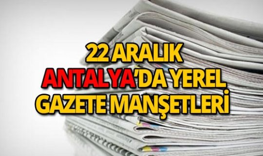 22 Aralık 2018 Antalya'nın yerel gazete manşetleri