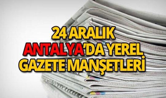 24 Aralık 2018 Antalya'nın yerel gazete manşetleri