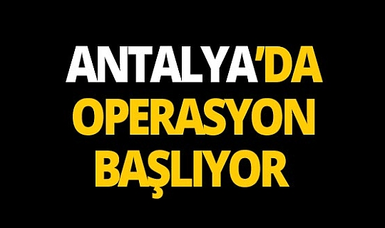 Antalya'da büyük operasyon başlıyor!