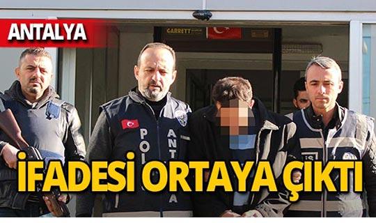 Antalya'da cinayet zanlısının ifadesi ortaya çıktı!