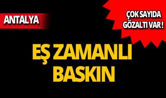 Antalya'da eş zamanlı operasyon: Çok sayıda gözaltı!