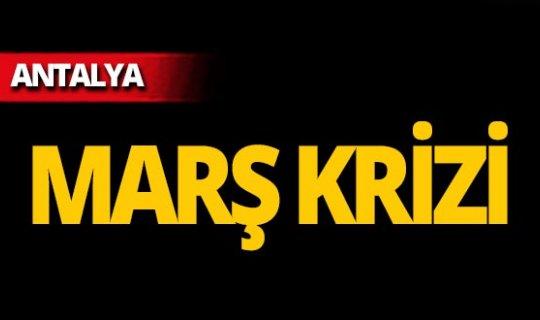 Antalya'da marş krizi!