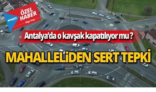 Antalya'da o kavşağın kapatılması mahalleyi ayağa kaldırdı!