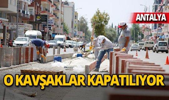Antalya'da o kavşaklar kapatılıyor!