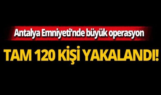 Antalya Emniyet'i tam 120 kişiyi yakaladı! Bakın neden...