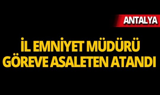 Antalya Emniyet Müdürlüğü'ne asaleten atandı!