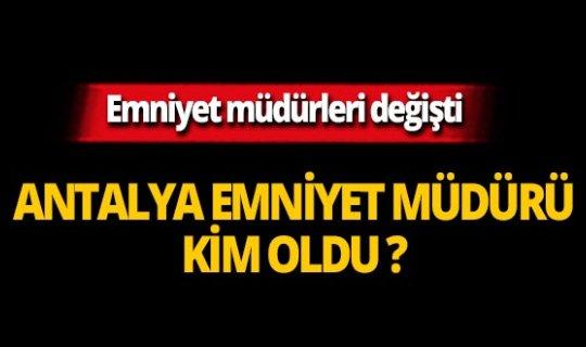 Antalya Emniyet Müdürü kim oldu?