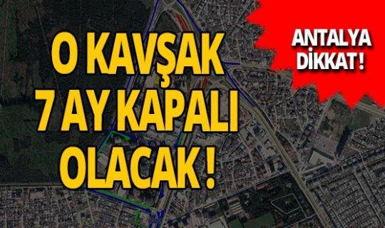 Antalya haber: O kavşak 7 ay süreyle kapatılacak